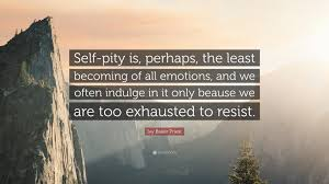 """Ivy Baker Priest Quote: """"Self-pity is, perhaps, the least becoming of all  emotions, and we often indulge in it only beause we are too exhausted t...""""  (7 wallpapers) - Quotefancy"""