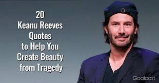 keanu reeves quotes to help you create beauty from tragedy