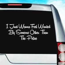 I Just Want To Feel Wanted By Someone Other Than The Police Decal