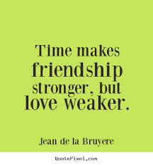 time makes friendship stronger but love weaker jean de la