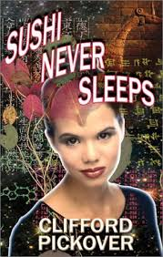 Sushi Never Sleeps by Clifford A. Pickover