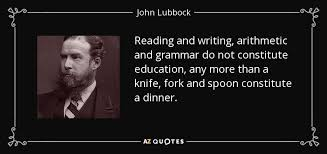 john lubbock quote reading and writing arithmetic and grammar do