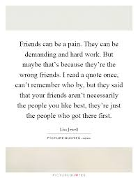 friends can be a pain they can be demanding and hard work but