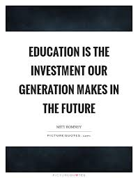 education is the investment our generation makes in the future