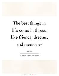 the best things in life come in threes like friends dreams