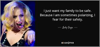 lady gaga quote i just want my family to be safe because i
