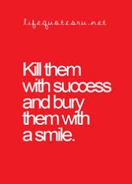 "kill them success and bury them a smile "" sarcasm"
