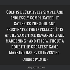 Golf is deceptively simple and endlessly complicated; it satisfies the soul  and frustrates the intellect. It