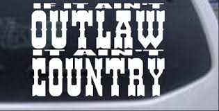 If It Ain T Outlaw It Ain T Country Car Or Truck Window Laptop Decal Sticker Ebay
