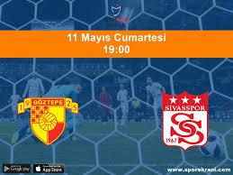 11.05.2019 Göztepe vs Sivasspor maçı Hangi Kanalda Saat Kaçta ...