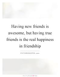 having new friends is awesome but having true friends is the