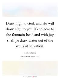 draw nigh to god and he will draw nigh to you keep near to the
