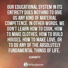 alan watts quotes our educational system in its entirety does
