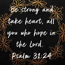 """Psalm 31:24 NIV """"Be strong and take heart, all you who hope in the ..."""