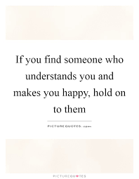 if you someone who understands you and makes you happy