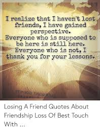 i realize that i haven t lost friends i have gained perspective