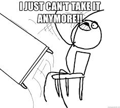 I just can't take it anymore!! - Desk Flip Rage Guy | Meme Generator
