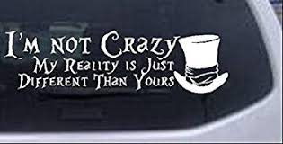 Amazon Com Rad Dezigns Im Not Crazy Mad Hatter Alice Wonderland Sci Fi Car Or Truck Window Laptop Decal Sticker White 10in X 2 9in Automotive