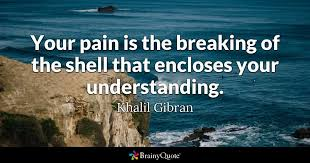 brainy quote your pain is the breaking of the shell that encloses