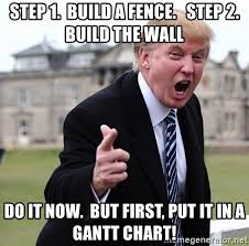 Step 1 Build A Fence Step 2 Build The Wall Do It Now But First Put It In A Gantt Chart Donald Trumpeter Meme Generator