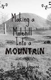 Making a Molehill Into a Mountain~ - Abby Greene - Wattpad
