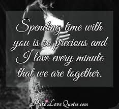 spending time you is so precious and i love every minute that