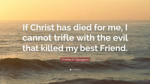 "charles h spurgeon quote ""if christ has died for me i cannot"