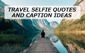 travel selfie quotes and caption ideas turbofuture