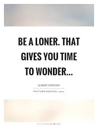 be a loner that gives you time to wonder picture quotes