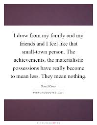 i draw from my family and my friends and i feel like that