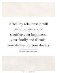 a healthy relationship will never require you to sacrifice your