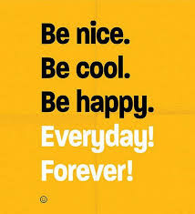 be nice be cool be happy everyday forever daily positive