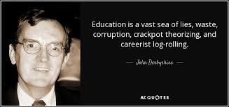 John Derbyshire quote: Education is a vast sea of lies, waste, corruption,  crackpot...