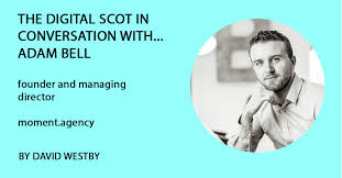 The Digital Scot in Conversation with... Adam Bell from moment.agency. -  Digitalmarketing.scot