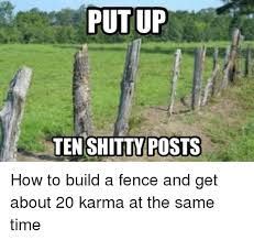 Put Up Teneshitty Posts How To Build A Fence And Get About 20 Karma At The Same Time Funny Meme On Me Me