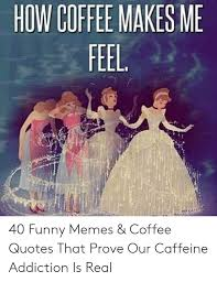 how coffee makes funny memes coffee quotes that prove our