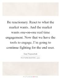 be reactionary react to what the market wants and the market