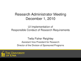 Research Administrator Meeting December 1, 2010 UI Implementation of  Responsible Conduct of Research Requirements Twila Fisher Reighley  Assistant Vice. - ppt download