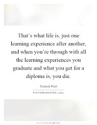 that s what life is just one learning experience after another