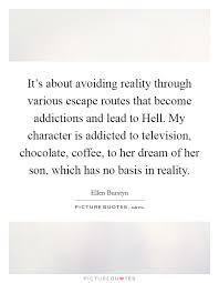 it s about avoiding reality through various escape routes that