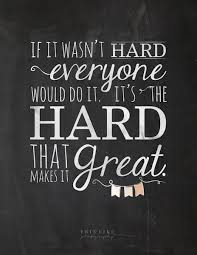"""It's the Hard that makes it Great"""" Quote"""