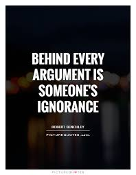 behind every argument is someone s ignorance picture quotes