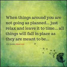 when things around you are not going as planned just relax and