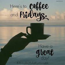 heres to coffee and fridays friday coffee quotes its friday
