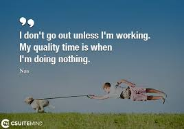 quote i don t go out unless i m working my quality time is when