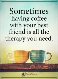 sometimes having coffee your best friend is all the therapy