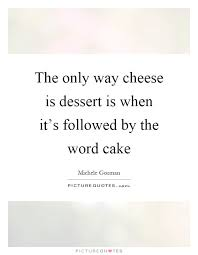 the only way cheese is dessert is when it s followed by the word