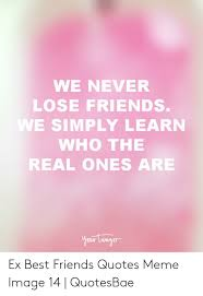 we never lose friends we simply learn who the real ones are your