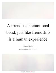 a friend is an emotional bond just like friendship is a human