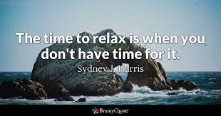 sydney j harris the time to relax is when you don t